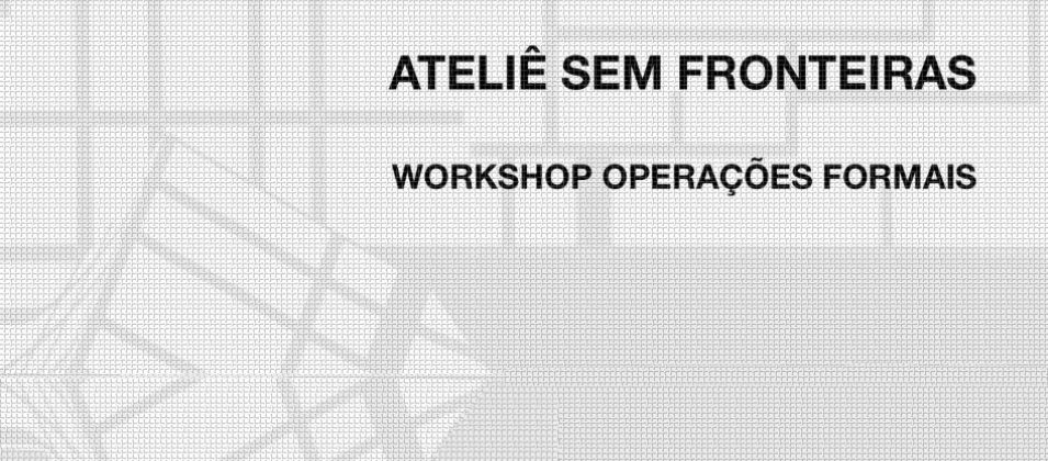 Ateliê sem fronteiras – Workshop 'Operações Formais'