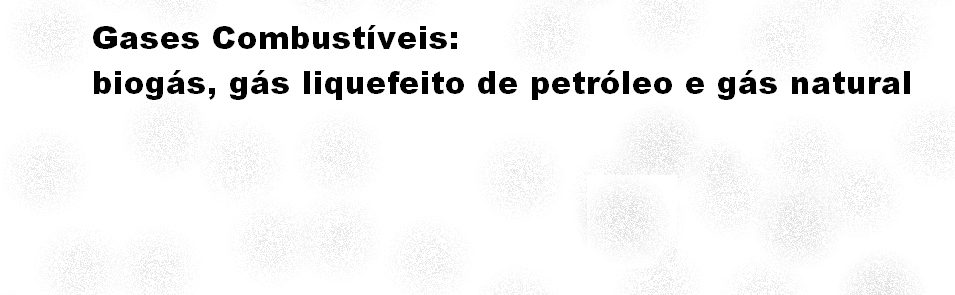 Gases Combustíveis: biogás, gás liquefeito de petróleo e gás natural